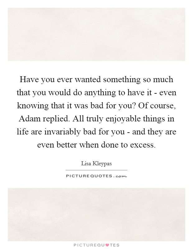 Have you ever wanted something so much that you would do anything to have it - even knowing that it was bad for you? Of course, Adam replied. All truly enjoyable things in life are invariably bad for you - and they are even better when done to excess Picture Quote #1