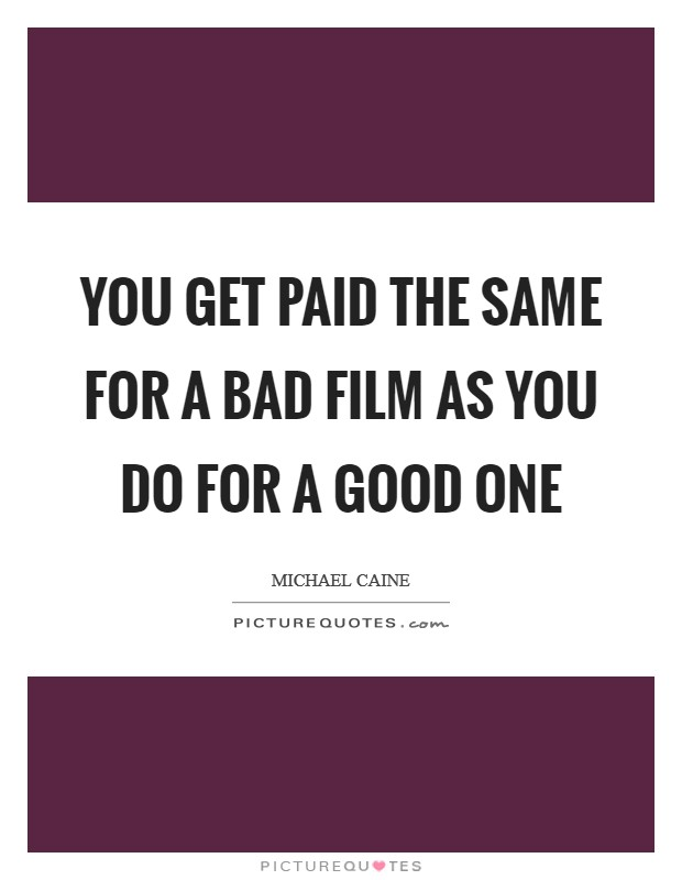 You get paid the same for a bad film as you do for a good one Picture Quote #1