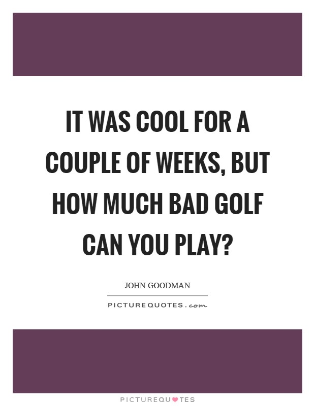 It was cool for a couple of weeks, but how much bad golf can you play? Picture Quote #1