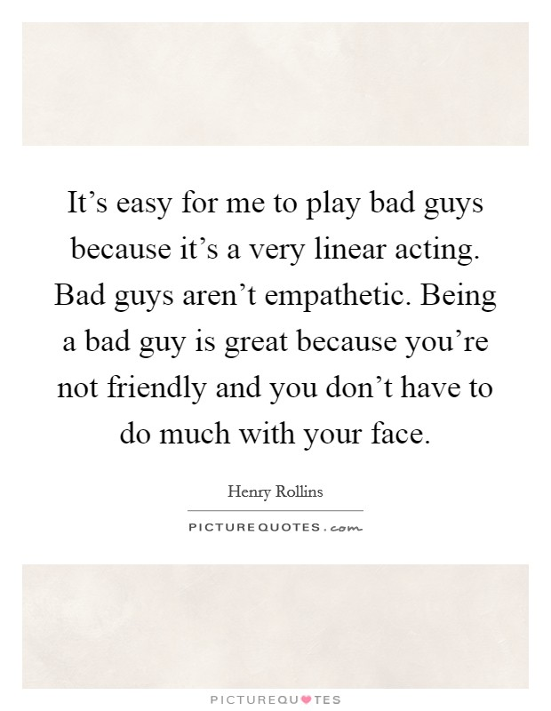 It's easy for me to play bad guys because it's a very linear acting. Bad guys aren't empathetic. Being a bad guy is great because you're not friendly and you don't have to do much with your face Picture Quote #1