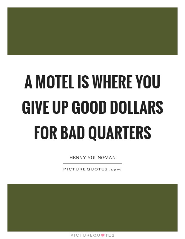 A motel is where you give up good dollars for bad quarters Picture Quote #1
