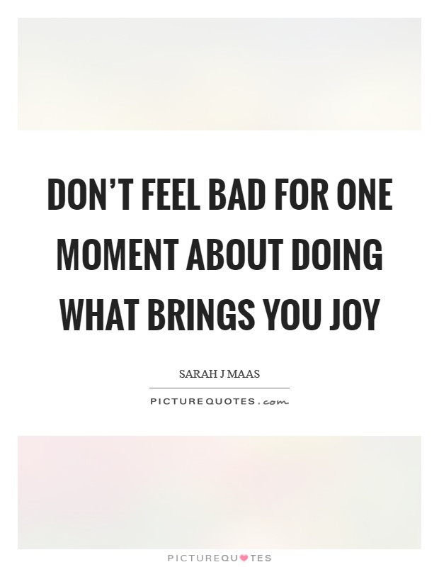 Don't feel bad for one moment about doing what brings you joy Picture Quote #1