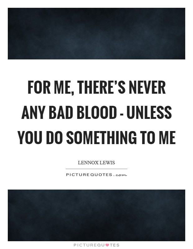 For me, there's never any bad blood - unless you do something to me Picture Quote #1