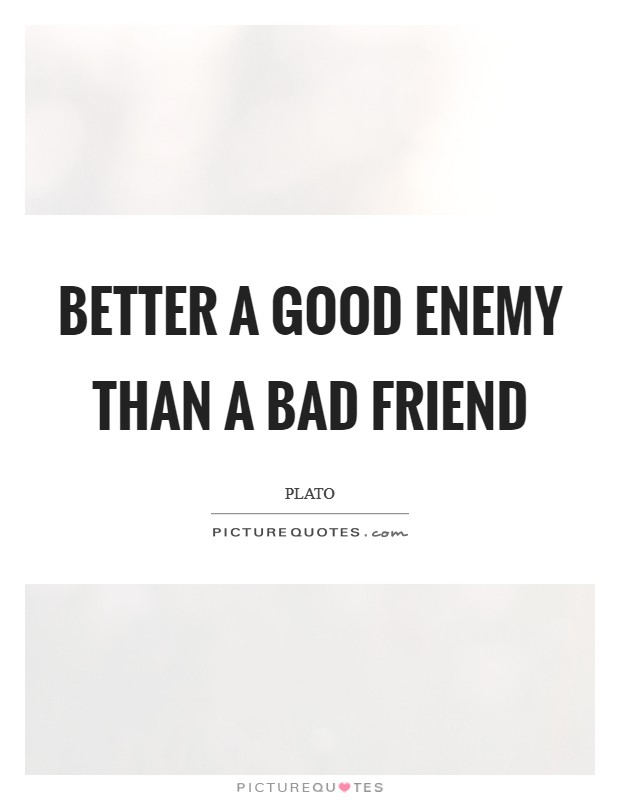 Better a good enemy than a bad friend Picture Quote #1