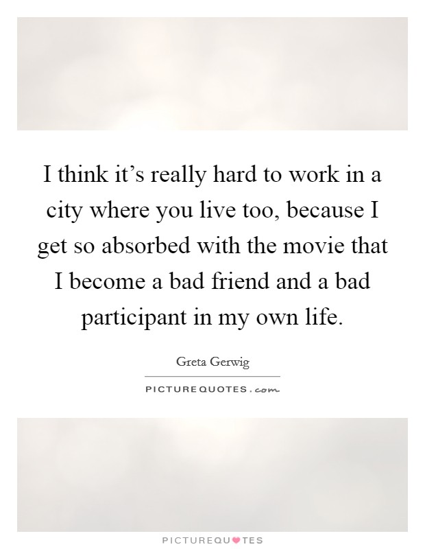 I think it's really hard to work in a city where you live too, because I get so absorbed with the movie that I become a bad friend and a bad participant in my own life Picture Quote #1