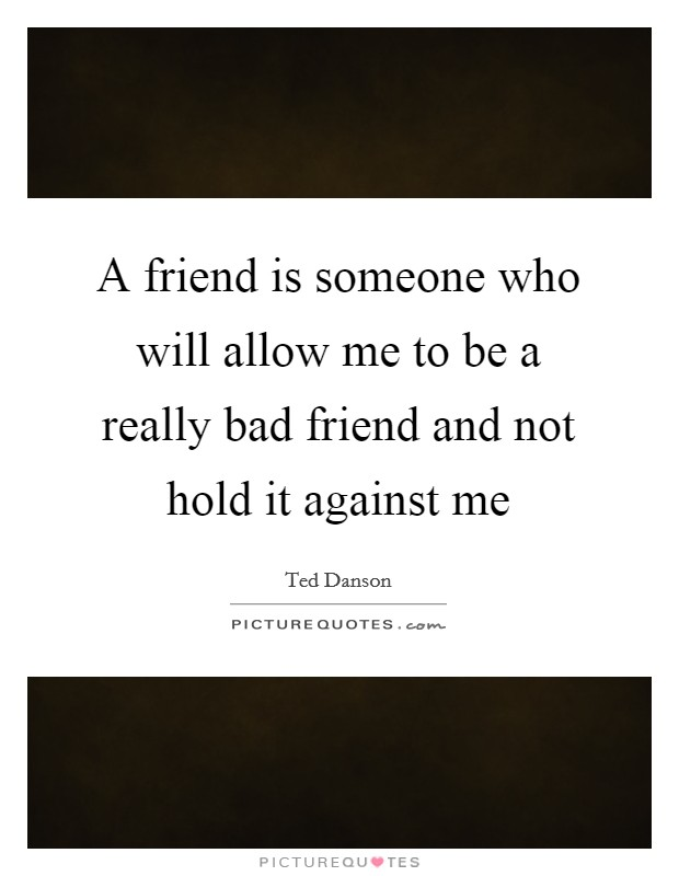 A friend is someone who will allow me to be a really bad friend and not hold it against me Picture Quote #1