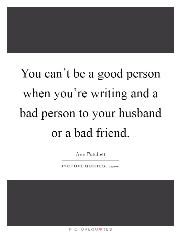 You can't be a good person when you're writing and a bad person to your husband or a bad friend Picture Quote #1