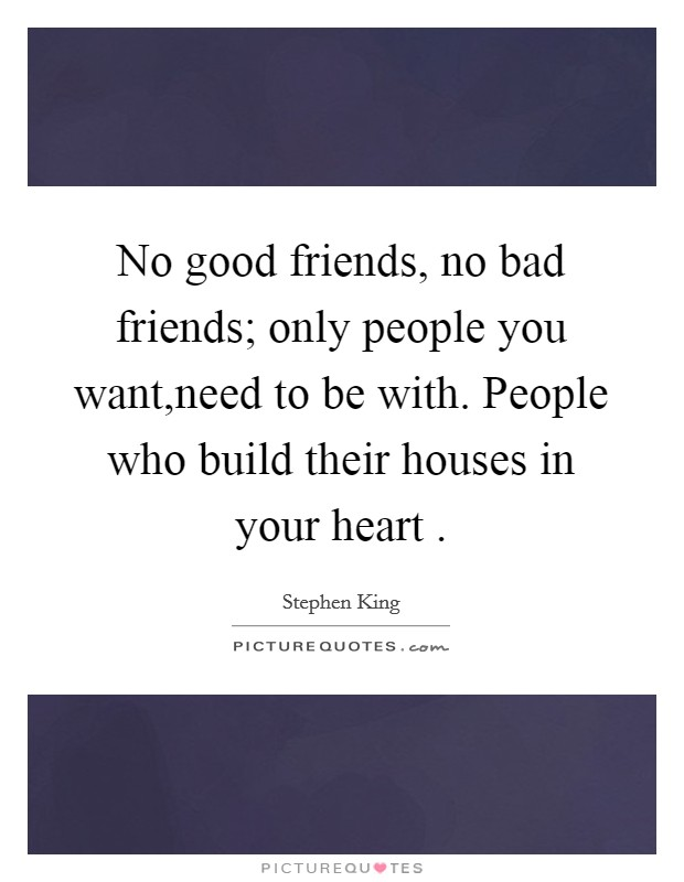No good friends, no bad friends; only people you want,need to be with. People who build their houses in your heart  Picture Quote #1