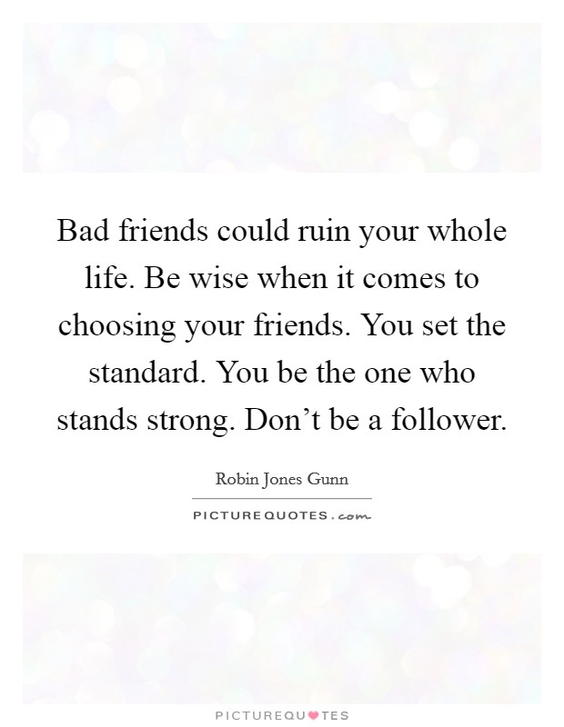 Bad friends could ruin your whole life. Be wise when it comes to choosing your friends. You set the standard. You be the one who stands strong. Don't be a follower Picture Quote #1