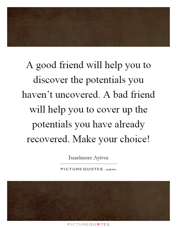 A good friend will help you to discover the potentials you haven't uncovered. A bad friend will help you to cover up the potentials you have already recovered. Make your choice! Picture Quote #1