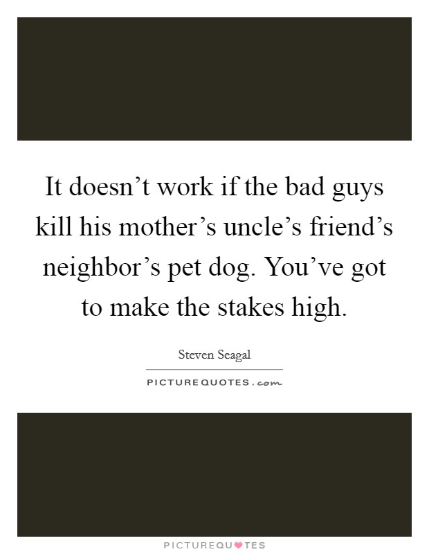 It doesn't work if the bad guys kill his mother's uncle's friend's neighbor's pet dog. You've got to make the stakes high Picture Quote #1