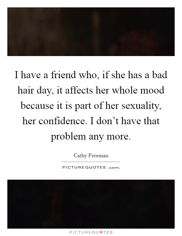 I have a friend who, if she has a bad hair day, it affects her whole mood because it is part of her sexuality, her confidence. I don't have that problem any more Picture Quote #1