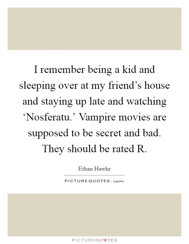 I remember being a kid and sleeping over at my friend's house and staying up late and watching 'Nosferatu.' Vampire movies are supposed to be secret and bad. They should be rated R Picture Quote #1