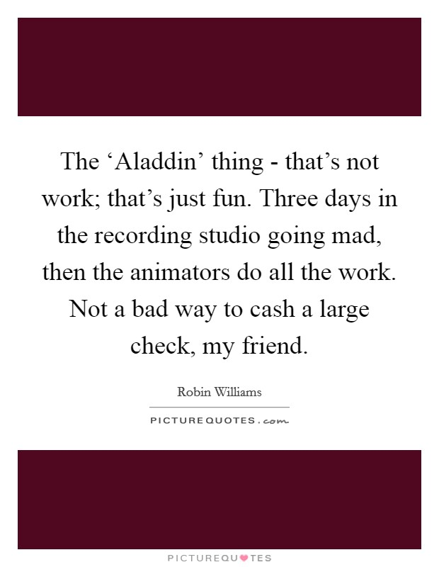 The 'Aladdin' thing - that's not work; that's just fun. Three days in the recording studio going mad, then the animators do all the work. Not a bad way to cash a large check, my friend Picture Quote #1
