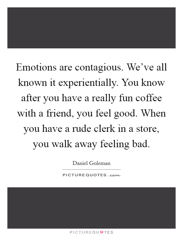Emotions are contagious. We've all known it experientially. You know after you have a really fun coffee with a friend, you feel good. When you have a rude clerk in a store, you walk away feeling bad Picture Quote #1