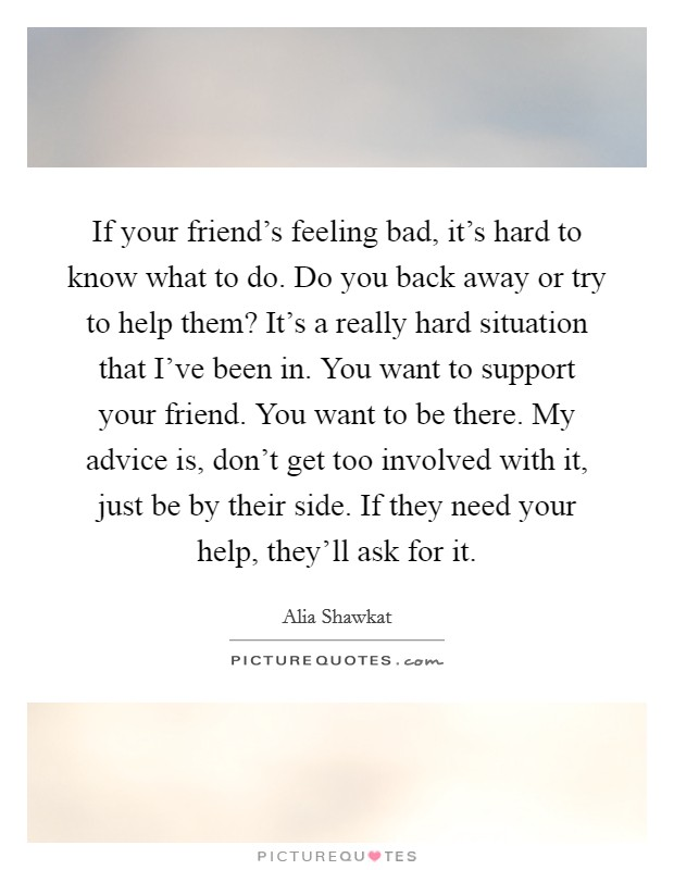 If your friend's feeling bad, it's hard to know what to do. Do you back away or try to help them? It's a really hard situation that I've been in. You want to support your friend. You want to be there. My advice is, don't get too involved with it, just be by their side. If they need your help, they'll ask for it Picture Quote #1
