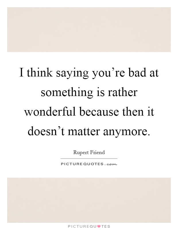 I think saying you're bad at something is rather wonderful because then it doesn't matter anymore. Picture Quote #1