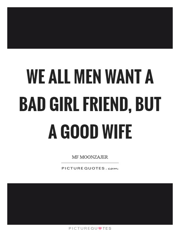 We all men want a bad girl friend, but a good wife Picture Quote #1