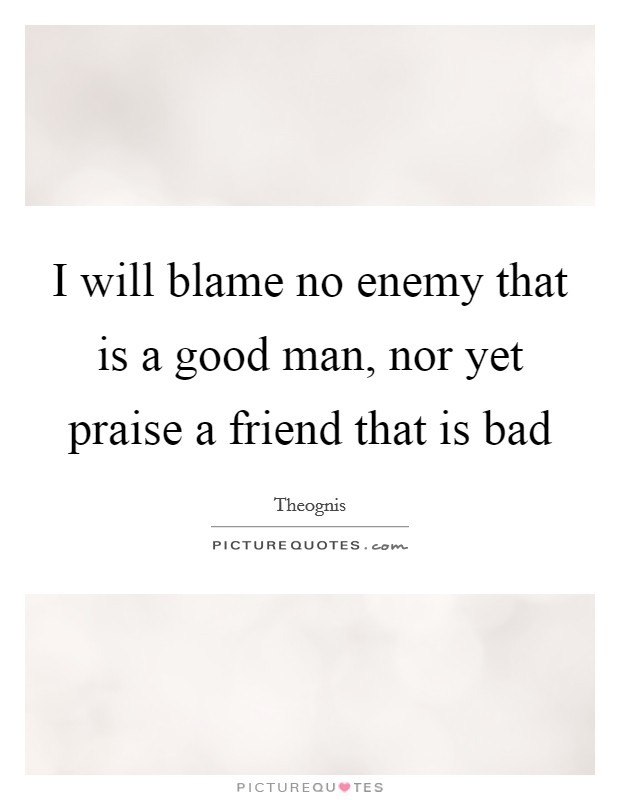 I will blame no enemy that is a good man, nor yet praise a friend that is bad Picture Quote #1