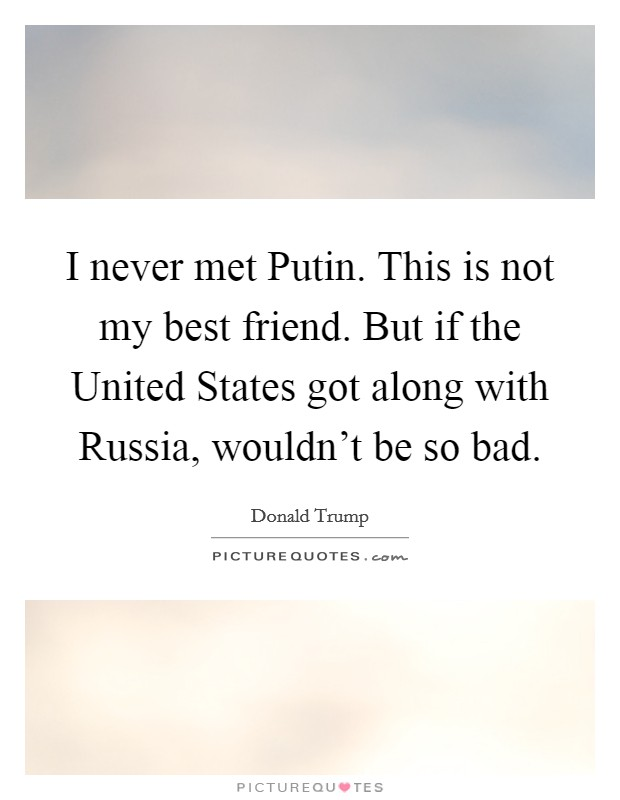 I never met Putin. This is not my best friend. But if the United States got along with Russia, wouldn't be so bad Picture Quote #1