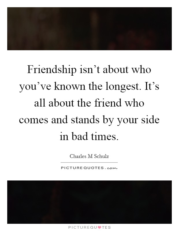 Friendship isn't about who you've known the longest. It's all about the friend who comes and stands by your side in bad times Picture Quote #1