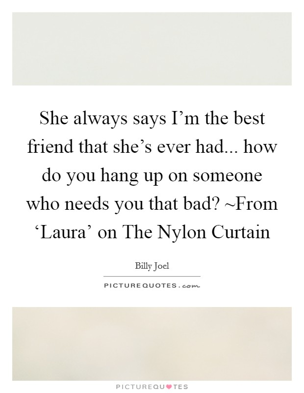 She always says I'm the best friend that she's ever had... how do you hang up on someone who needs you that bad? ~From 'Laura' on The Nylon Curtain Picture Quote #1
