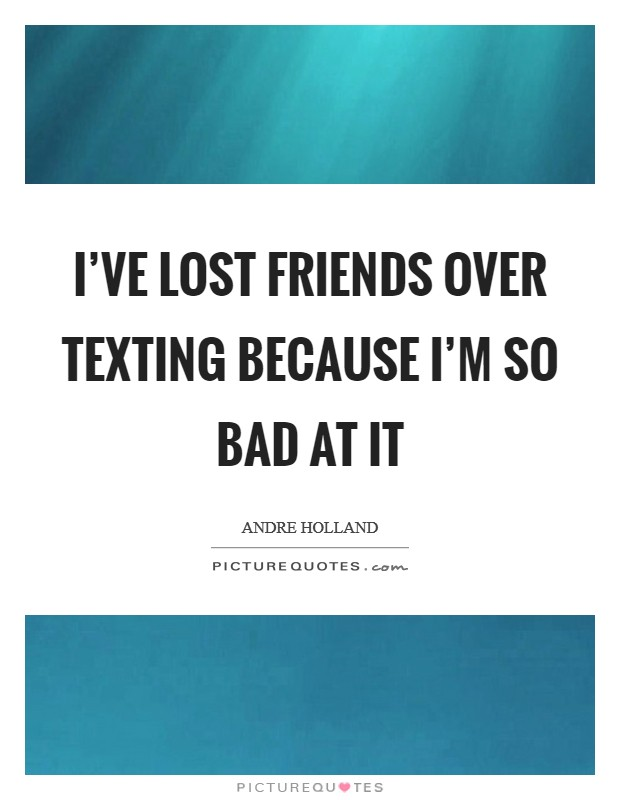 I've lost friends over texting because I'm so bad at it Picture Quote #1