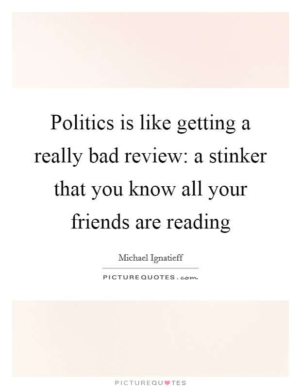 Politics is like getting a really bad review: a stinker that you know all your friends are reading Picture Quote #1