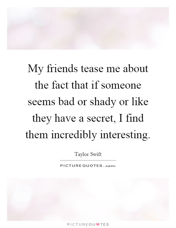 My friends tease me about the fact that if someone seems bad or shady or like they have a secret, I find them incredibly interesting Picture Quote #1