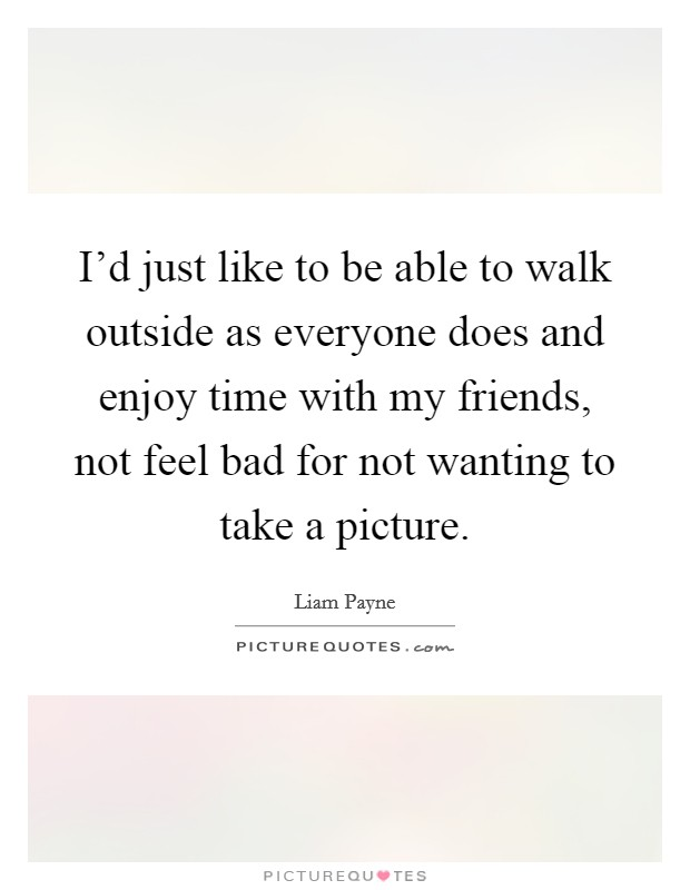 I'd just like to be able to walk outside as everyone does and enjoy time with my friends, not feel bad for not wanting to take a picture Picture Quote #1