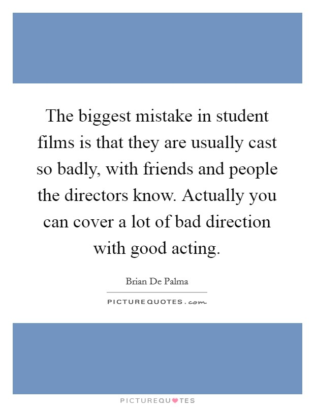 The biggest mistake in student films is that they are usually cast so badly, with friends and people the directors know. Actually you can cover a lot of bad direction with good acting Picture Quote #1