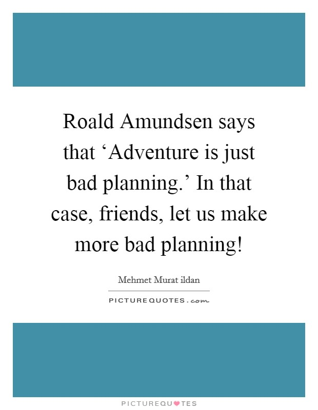 Roald Amundsen says that 'Adventure is just bad planning.' In that case, friends, let us make more bad planning! Picture Quote #1