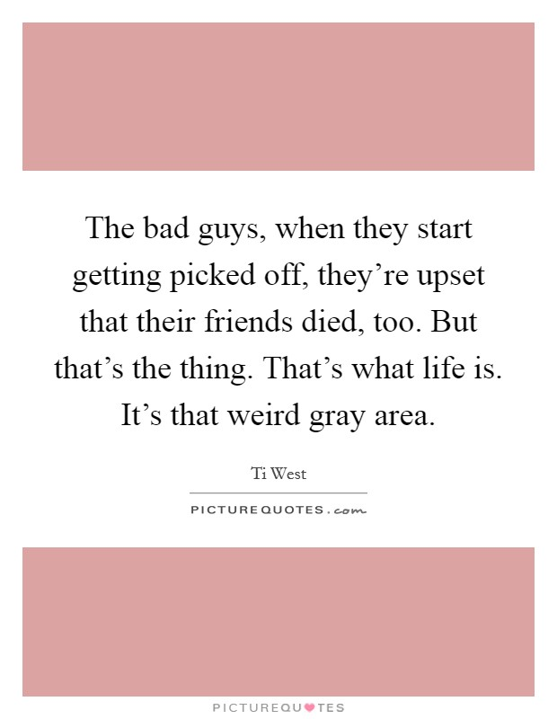 The bad guys, when they start getting picked off, they're upset that their friends died, too. But that's the thing. That's what life is. It's that weird gray area Picture Quote #1