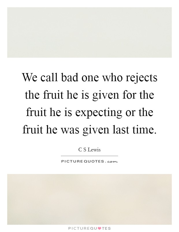 We call bad one who rejects the fruit he is given for the fruit he is expecting or the fruit he was given last time Picture Quote #1