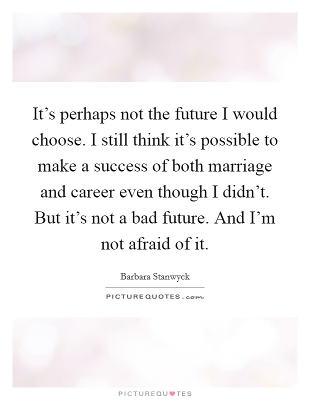 It's perhaps not the future I would choose. I still think it's possible to make a success of both marriage and career even though I didn't. But it's not a bad future. And I'm not afraid of it Picture Quote #1