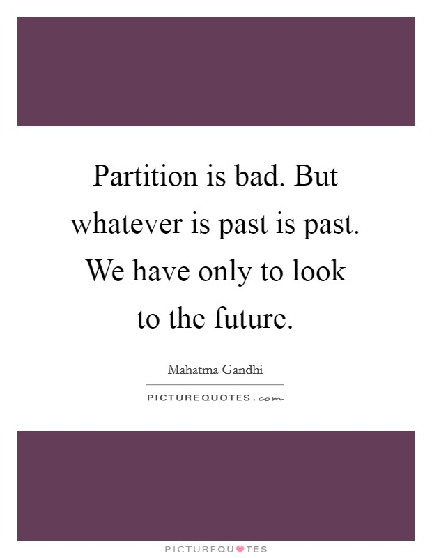 Partition is bad. But whatever is past is past. We have only to look to the future Picture Quote #1
