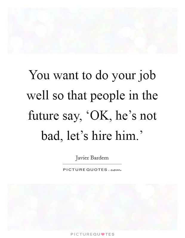 You want to do your job well so that people in the future say, 'OK, he's not bad, let's hire him.' Picture Quote #1