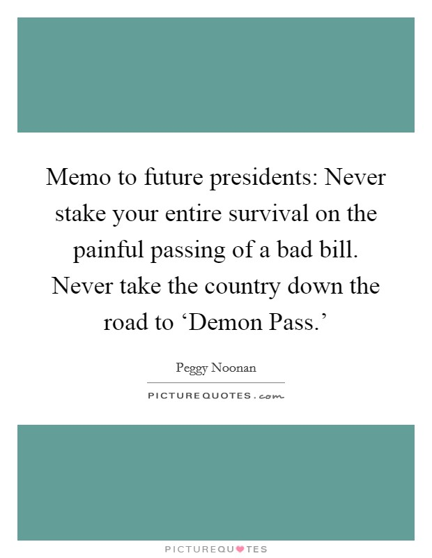 Memo to future presidents: Never stake your entire survival on the painful passing of a bad bill. Never take the country down the road to 'Demon Pass.' Picture Quote #1