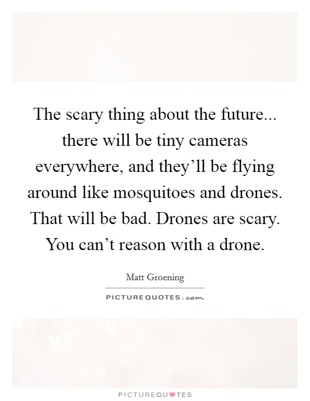 The scary thing about the future... there will be tiny cameras everywhere, and they'll be flying around like mosquitoes and drones. That will be bad. Drones are scary. You can't reason with a drone Picture Quote #1