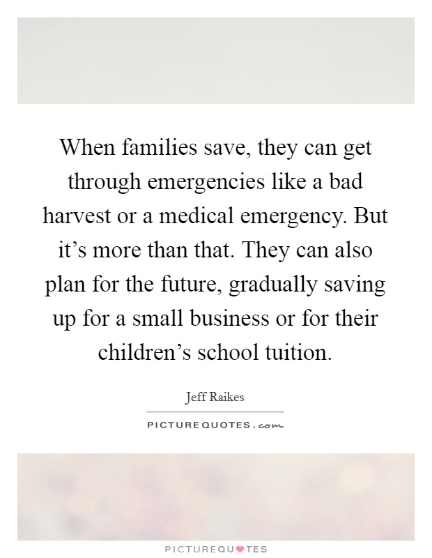 When families save, they can get through emergencies like a bad harvest or a medical emergency. But it's more than that. They can also plan for the future, gradually saving up for a small business or for their children's school tuition Picture Quote #1