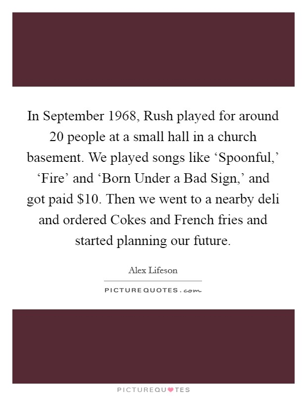 In September 1968, Rush played for around 20 people at a small hall in a church basement. We played songs like 'Spoonful,' 'Fire' and 'Born Under a Bad Sign,' and got paid $10. Then we went to a nearby deli and ordered Cokes and French fries and started planning our future Picture Quote #1