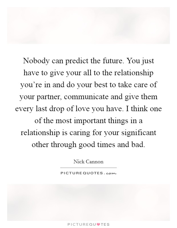 Nobody can predict the future. You just have to give your all to the relationship you're in and do your best to take care of your partner, communicate and give them every last drop of love you have. I think one of the most important things in a relationship is caring for your significant other through good times and bad Picture Quote #1