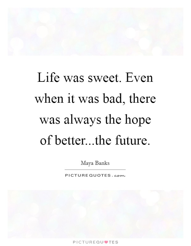 Life was sweet. Even when it was bad, there was always the hope of better...the future. Picture Quote #1