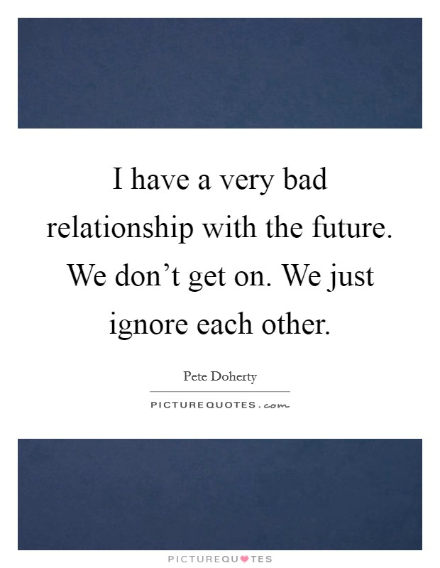 I have a very bad relationship with the future. We don't get on. We just ignore each other Picture Quote #1