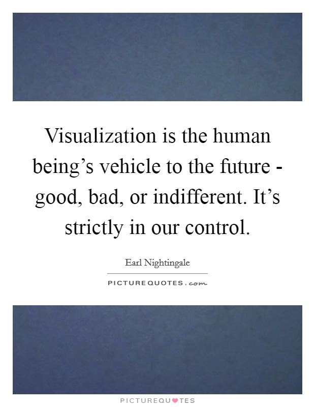 Visualization is the human being's vehicle to the future - good, bad, or indifferent. It's strictly in our control Picture Quote #1