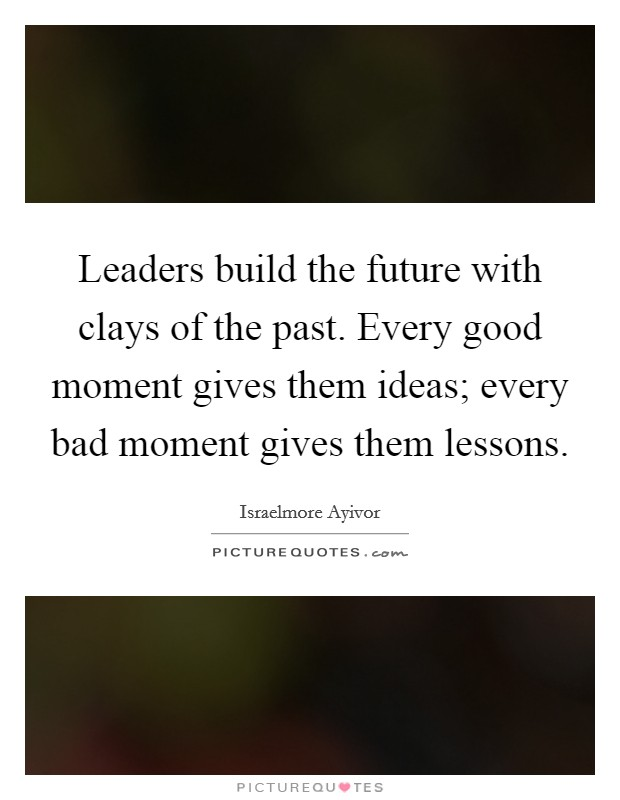 Leaders build the future with clays of the past. Every good moment gives them ideas; every bad moment gives them lessons Picture Quote #1