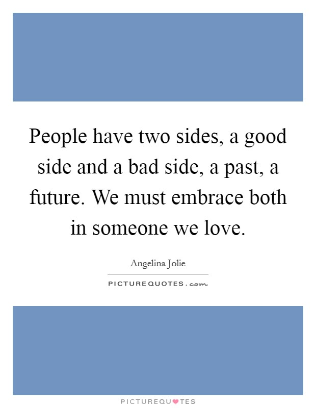 People have two sides, a good side and a bad side, a past, a future. We must embrace both in someone we love Picture Quote #1