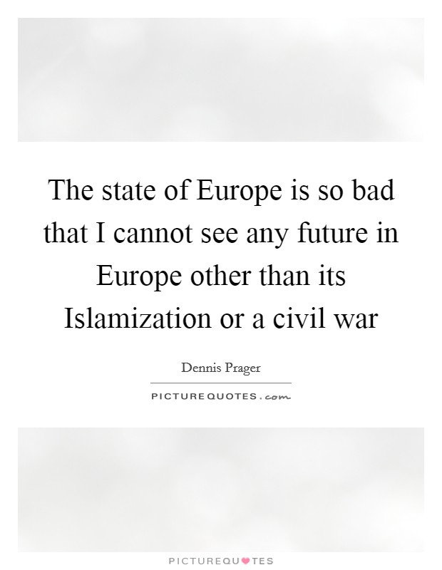 The state of Europe is so bad that I cannot see any future in Europe other than its Islamization or a civil war Picture Quote #1