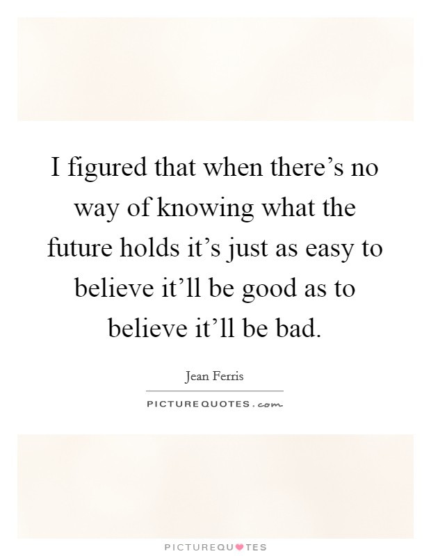 I figured that when there's no way of knowing what the future holds it's just as easy to believe it'll be good as to believe it'll be bad Picture Quote #1