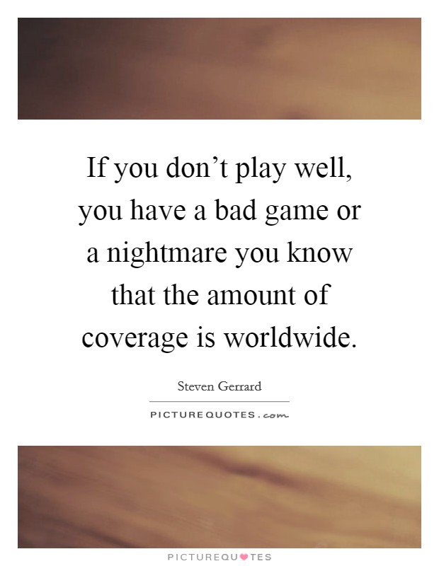 If you don't play well, you have a bad game or a nightmare you know that the amount of coverage is worldwide Picture Quote #1